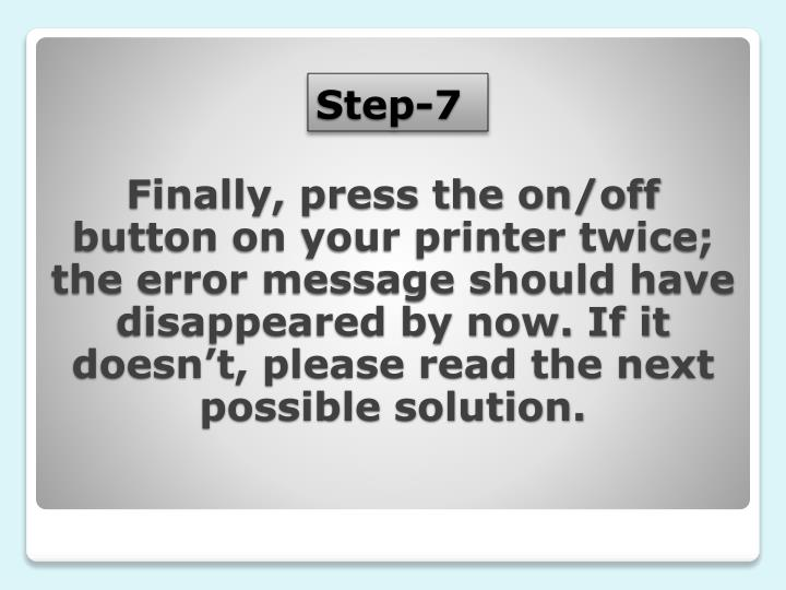 Finally, press the on/off button on your printer twice; the error message should have disappeared by now. If it doesn't, please read the next possible solution.