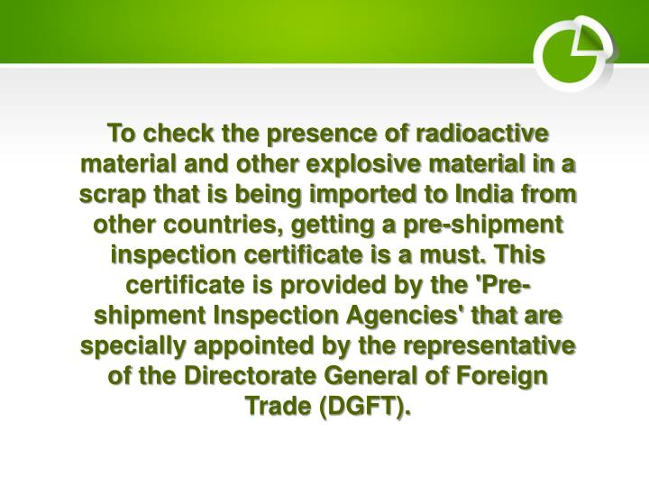 To check the presence of radioactive material and other explosive material in a scrap that is being imported to India from other countries, getting a pre-shipment inspection certificate is a must. This certificate is provided by the 'Pre-shipment Inspection Agencies' that are specially appointed by the representative of the Directorate General of Foreign Trade (DGFT).