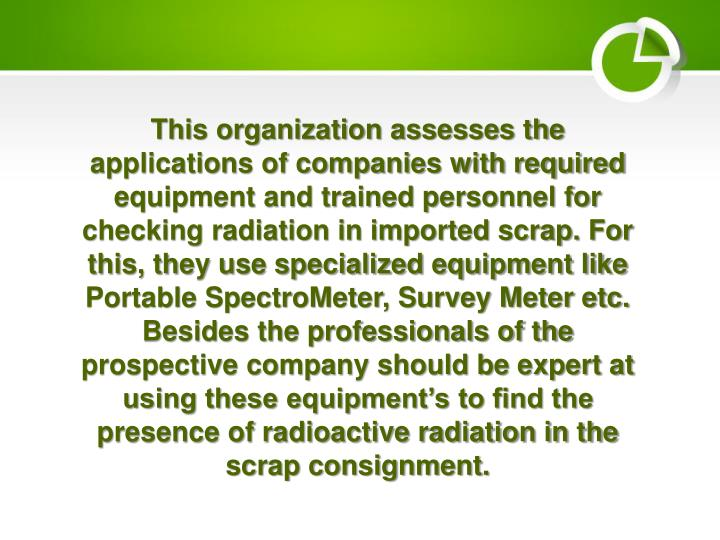This organization assesses the applications of companies with required equipment and trained personnel for checking radiation in imported scrap. For this, they use specialized equipment like Portable SpectroMeter, Survey Meter etc. Besides the professionals of the prospective company should be expert at using these equipment's to find the presence of radioactive radiation in the scrap consignment.