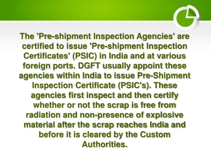 The 'Pre-shipment Inspection Agencies' are certified to issue 'Pre-shipment Inspection Certificates' (PSIC) in India and at various foreign ports. DGFT usually appoint these agencies within India to issue Pre-Shipment Inspection Certificate (PSIC's). These agencies first inspect and then certify whether or not the scrap is free from radiation and non-presence of explosive material after the scrap reaches India and before it is cleared by the Custom Authorities.