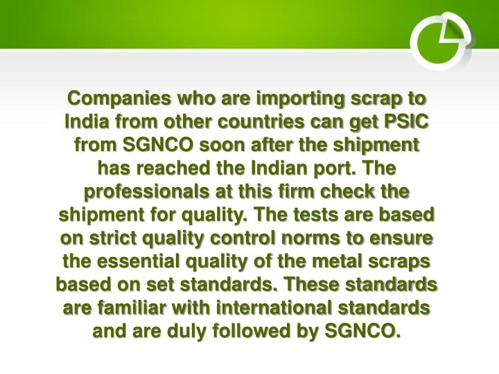 Companies who are importing scrap to India from other countries can get PSIC from SGNCO soon after the shipment has reached the Indian port. The professionals at this firm check the shipment for quality. The tests are based on strict quality control norms to ensure the essential quality of the metal scraps based on set standards. These standards are familiar with international standards and are duly followed by SGNCO.