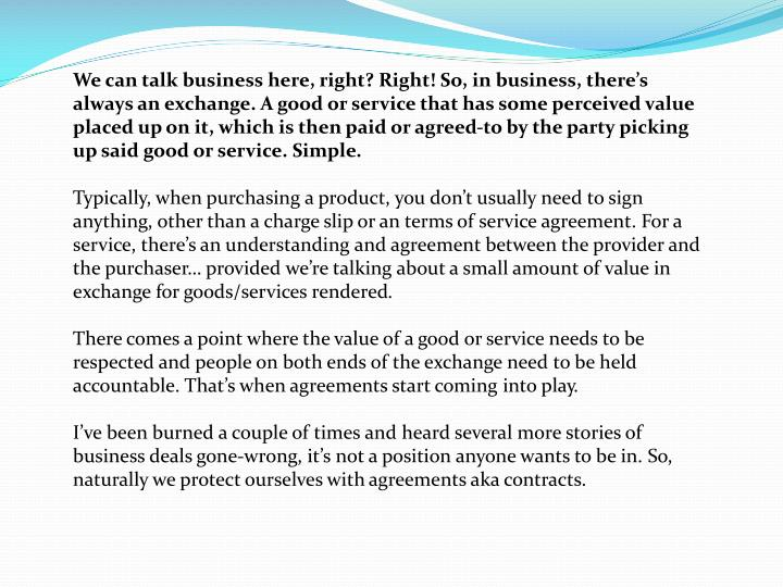 We can talk business here, right? Right! So, in business, there's always an exchange. A good or service that has some perceived value placed up on it, which is then paid or agreed-to by the party picking up said good or service. Simple