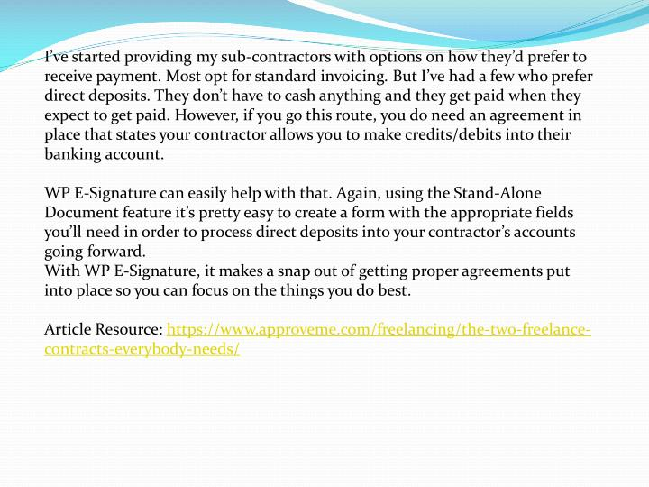 I've started providing my sub-contractors with options on how they'd prefer to receive payment. Most opt for standard invoicing. But I've had a few who prefer direct deposits. They don't have to cash anything and they get paid when they expect to get paid. However, if you go this route, you do need an agreement in place that states your contractor allows you to make credits/debits into their banking account