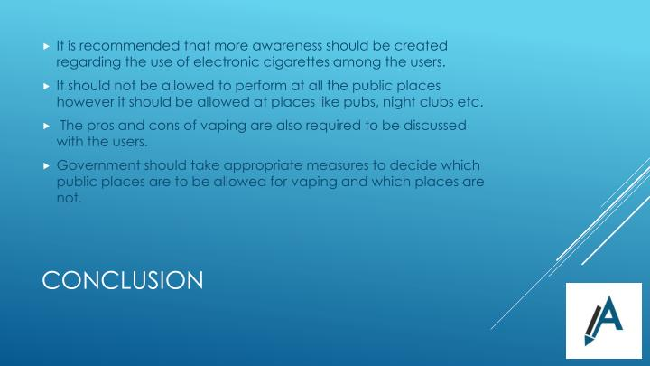 It is recommended that more awareness should be created regarding the use of electronic cigarettes among the users.
