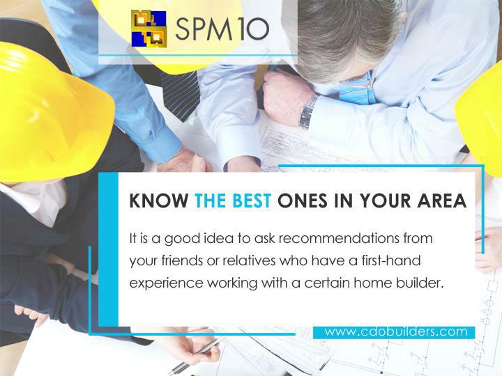 It is a good idea to ask recommendations from your friends or relatives who have a first-hand experience working with a certain home builder.