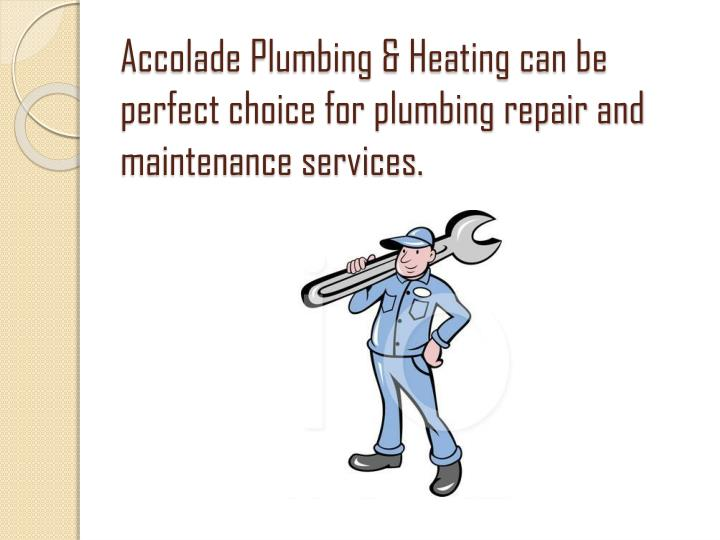 Accolade Plumbing & Heating can be perfect choice for plumbing repair and maintenance services.