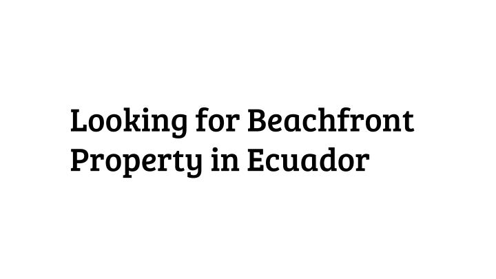 Looking for Beachfront Property in Ecuador