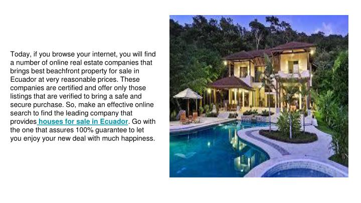 Today, if you browse your internet, you will find a number of online real estate companies that brings best beachfront property for sale in Ecuador at very reasonable prices. These companies are certified and offer only those listings that are verified to bring a safe and secure purchase. So, make an effective online search to find the leading company that provides