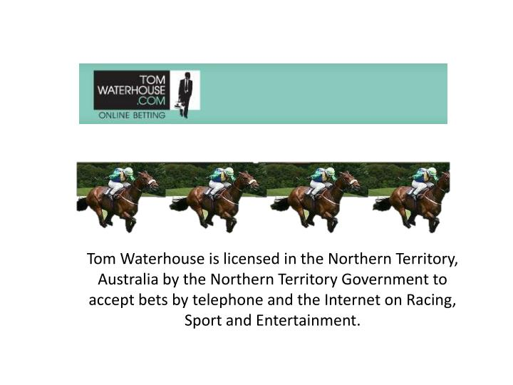 Tom Waterhouse is licensed in the Northern Territory,