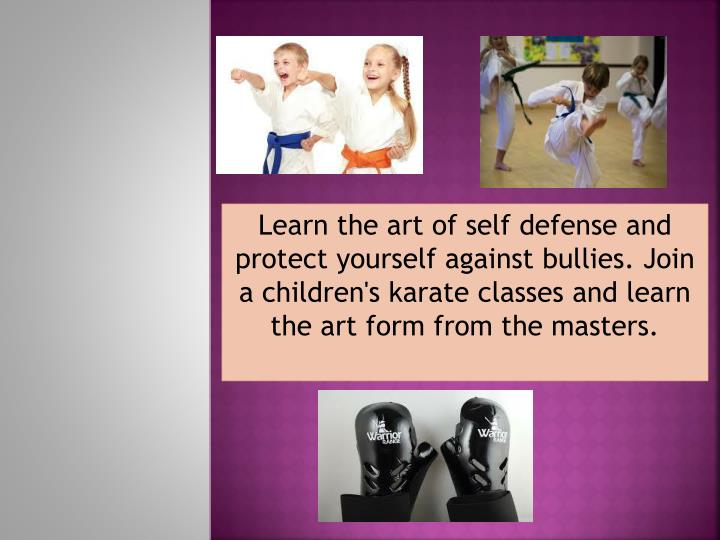 Learn the art of self defense and protect yourself against bullies. Join a
