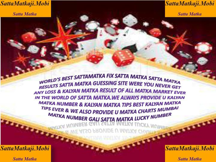 WORLD'S BEST SATTAMATKA FIX SATTA MATKA SATTA MATKA RESULTS SATTA MATKA GUESSING SITE WERE YOU NEVER GET ANY LOSS & KALYAN MATKA RESULT OF ALL MATKA MARKET EVER IN THE WORLD OF SATTA MATKA.WE ALWAYS PROVIDE U KALYAN MATKA NUMBER & KALYAN MATKA TIPS BEST KALYAN MATKA TIPS EVER & WE ALSO PROVIDE U MATKA CHARTS MUMBAI MATKA NUMBER GALI SATTA MATKA LUCKY NUMBER