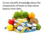 2 use scientific knowledge about the components of foods to help clients balance their diets