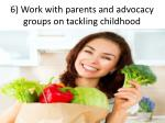 6 work with parents and advocacy groups on tackling childhood obesity