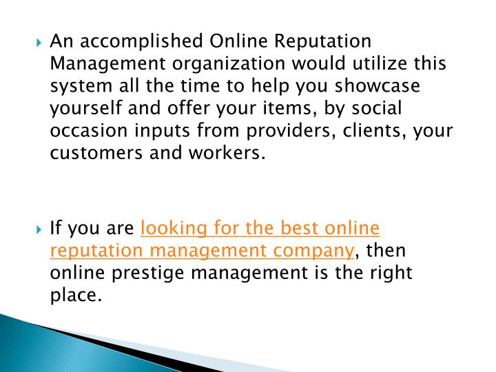 An accomplished Online Reputation Management organization would utilize this system all the time to help you showcase yourself and offer your items, by social occasion inputs from providers, clients, your customers and workers.