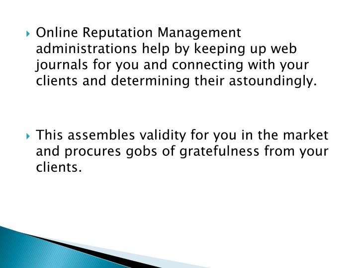 Online Reputation Management administrations help by keeping up web journals for you and connecting with your clients and determining their astoundingly