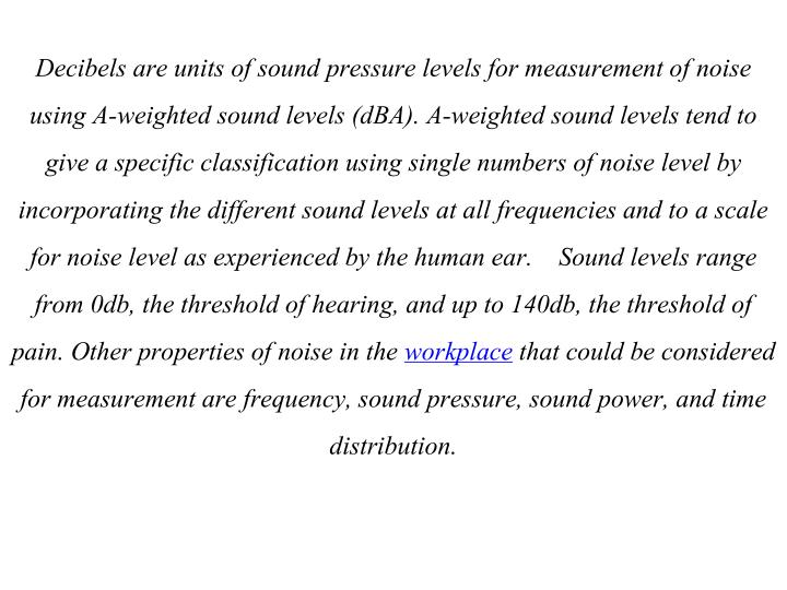 Decibels are units of sound pressure levels for measurement of noise using A-weighted sound levels (dBA). A-weighted sound levels tend to give a specific classification using single numbers of noise level by incorporating the different sound levels at all frequencies and to a scale for noise level as experienced by the human ear.    Sound levels range from 0db, the threshold of hearing, and up to 140db, the threshold of pain. Other properties of noise in the