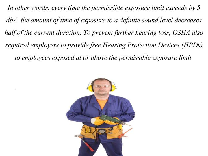 In other words, every time the permissible exposure limit exceeds by 5 dbA, the amount of time of exposure to a definite sound level decreases half of the current duration. To prevent further hearing loss, OSHA also required employers to provide free Hearing Protection Devices (HPDs) to employees exposed at or above the permissible exposure limit.