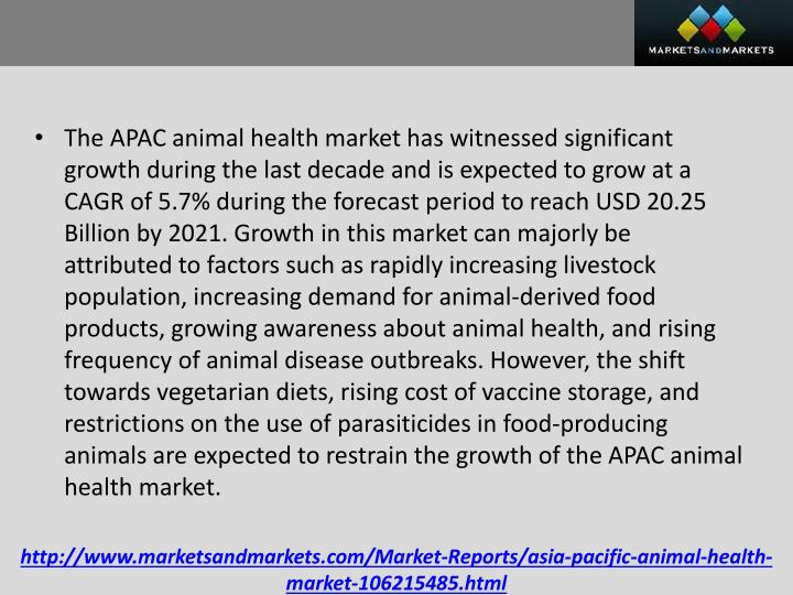The APAC animal health market has witnessed significant growth during the last decade and is expected to grow at a CAGR of 5.7% during the forecast period to reach USD 20.25 Billion by 2021. Growth in this market can majorly be attributed to factors such as rapidly increasing livestock population, increasing demand for animal-derived food products, growing awareness about animal health, and rising frequency of animal disease outbreaks. However, the shift towards vegetarian diets, rising cost of vaccine storage, and restrictions on the use of