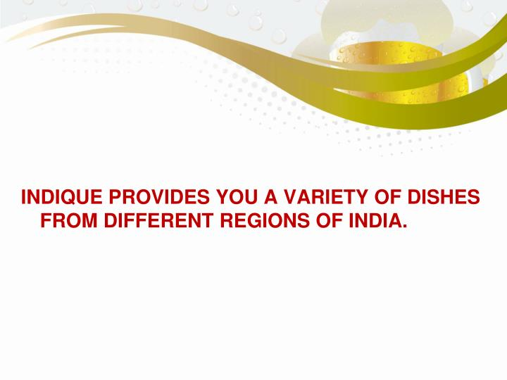 INDIQUE PROVIDES YOU A VARIETY OF DISHES FROM DIFFERENT REGIONS OF INDIA.