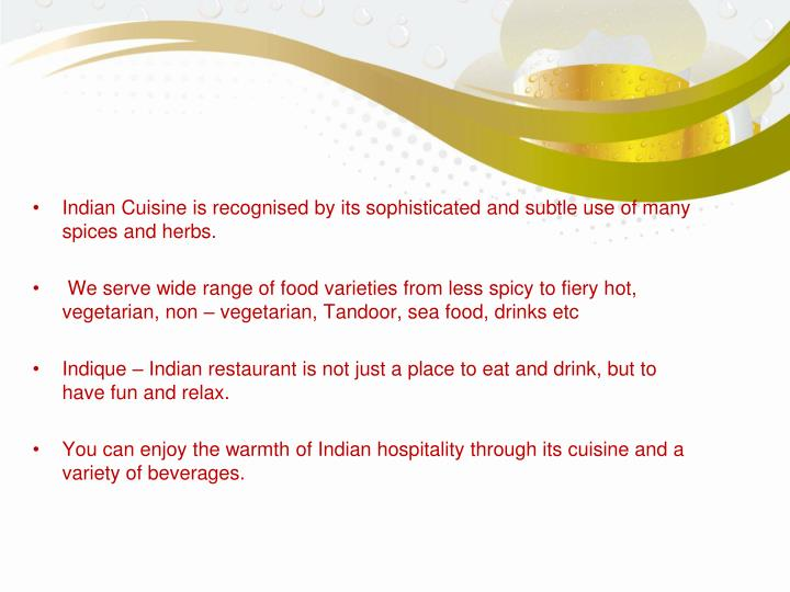 Indian Cuisine is recognised by its sophisticated and subtle use of many spices and herbs.