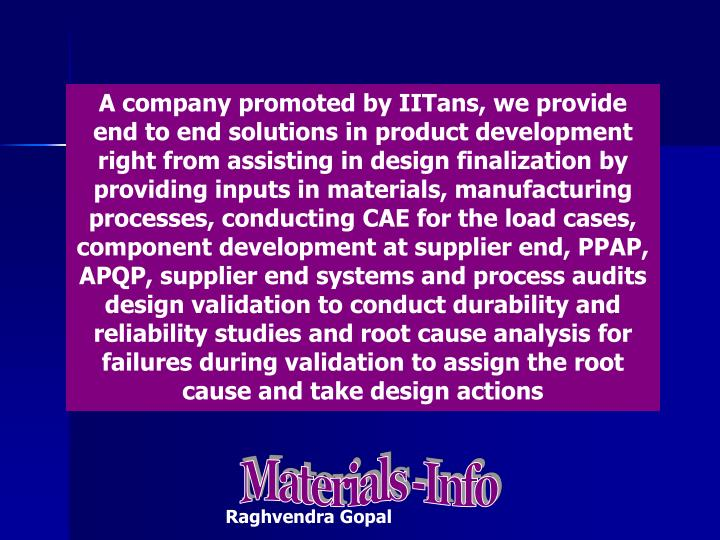 A company promoted by IITans, we provide end to end solutions in product development right from assisting in design finalization by providing inputs in materials, manufacturing processes, conducting CAE for the load cases, component development at supplier end, PPAP, APQP, supplier end systems and process audits design validation to conduct durability and reliability studies and root cause analysis for failures during validation to assign the root cause and take design actions