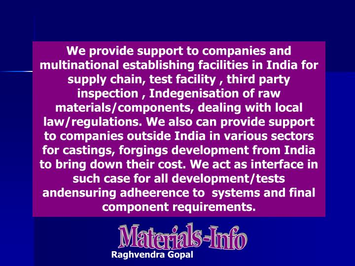 We provide support to companies and multinational establishing facilities in India for supply chain, test facility , third party inspection , Indegenisation of raw materials/components, dealing with local law/regulations. We also can provide support to companies outside India in various sectors for castings, forgings development from India to bring down their cost. We act as interface in such case for all development/tests andensuring adheerence to  systems and final component requirements.