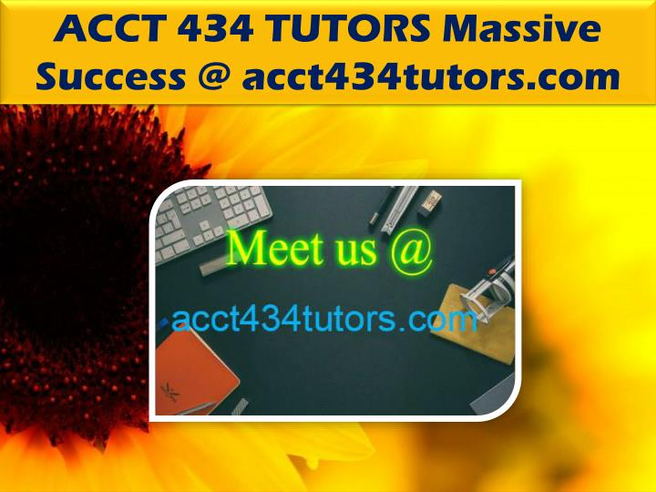 ACCT 434 TUTORS Massive Success @ acct434tutors.com