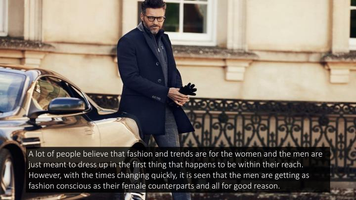 A lot of people believe that fashion and trends are for the women and the men are just meant to dres...