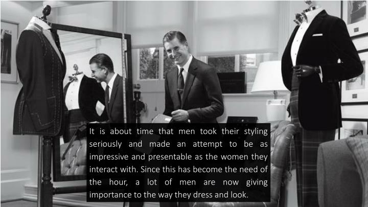It is about time that men took their styling seriously and made an attempt to be as impressive and p...