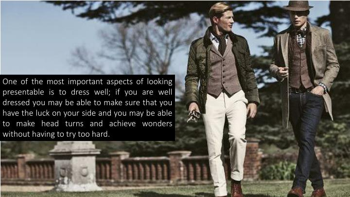 One of the most important aspects of looking presentable is to dress well; if you are well dressed you may be able to make sure that you have the luck on your side and you may be able to make head turns and achieve wonders without having to try too hard.