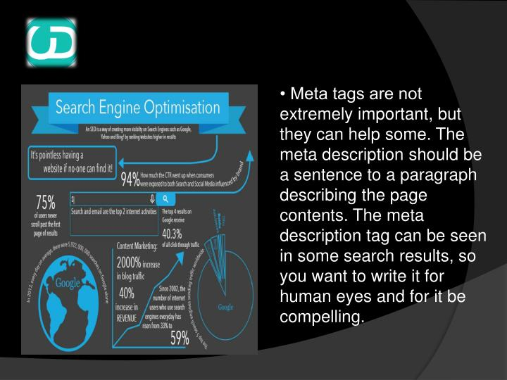 • Meta tags are not extremely important, but they can help some. The meta description should be a sentence to a paragraph describing the page contents. The meta description tag can be seen in some search results, so you want to write it for human eyes and for it be compelling.
