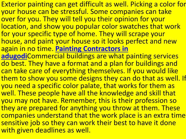 Exterior painting can get difficult as well. Picking a color for your house can be stressful. Some companies can take over for you. They will tell you their opinion for your location, and show you popular color swatches that work for your specific type of home. They will scrape your house, and paint your house so it looks perfect and new again in no time.
