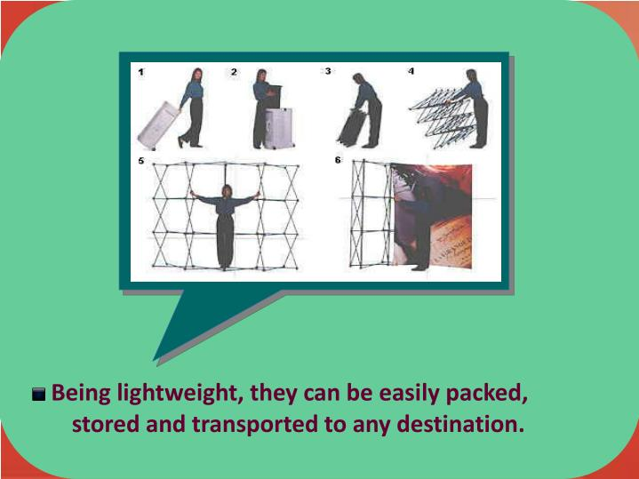 Being lightweight, they can be easily packed,       stored and transported to any destination.