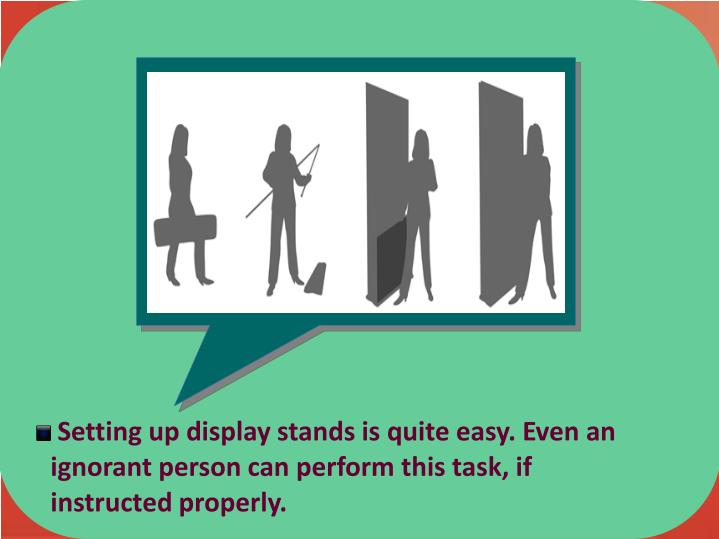 Setting up display stands is quite easy. Even an  ignorant person can perform this task, if                     instructed properly.