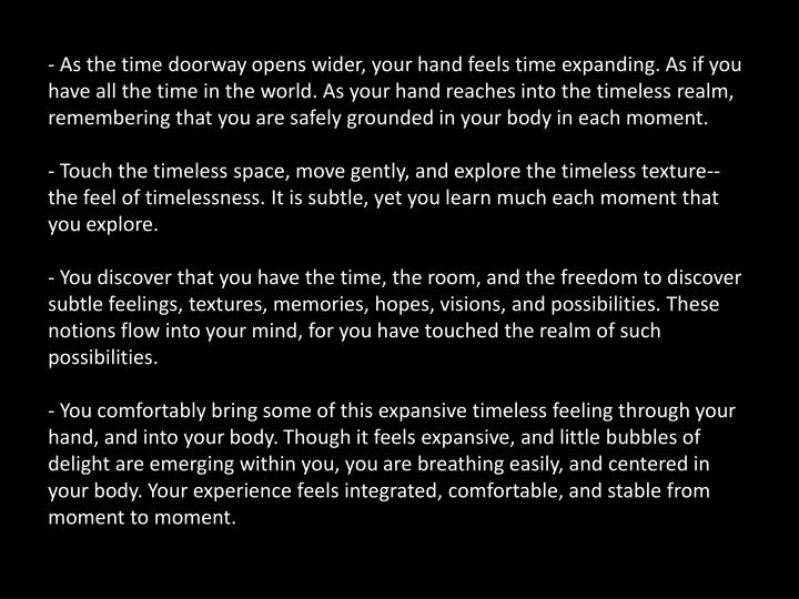 - As the time doorway opens wider, your hand feels time expanding. As if you have all the time in the world. As your hand reaches into the timeless realm, remembering that you are safely grounded in your body in each moment.