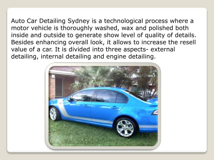 Auto Car Detailing Sydney is a technological process where a motor vehicle is thoroughly washed, wax and polished both inside and outside to generate show level of quality of details. Besides enhancing overall look, it allows to increase the resell value of a car. It is divided into three aspects- external detailing, internal detailing and engine detailing.