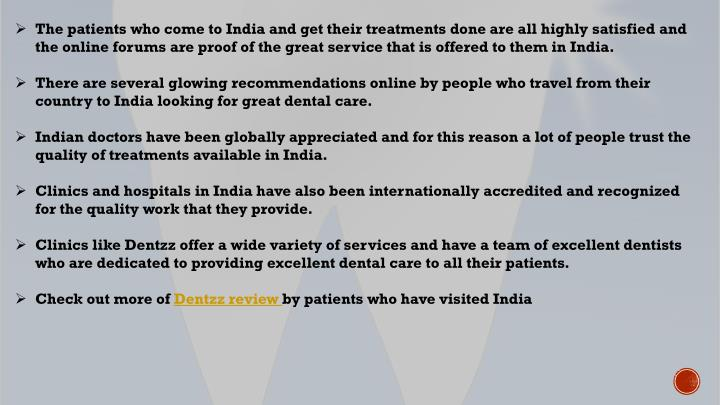 The patients who come to India and get their treatments done are all highly satisfied and the online forums are proof of the great service that is offered to them in India.