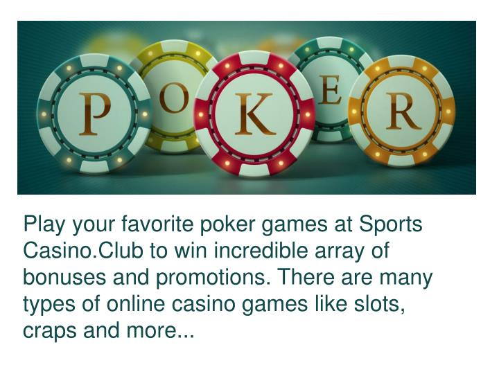 Play your favorite poker games at Sports Casino.Club to win incredible array of bonuses and promotions. There are many types of online casino games like slots, craps and more...