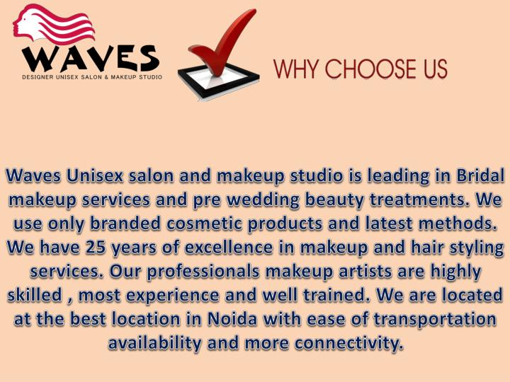 Waves Unisex salon and makeup studio is leading in Bridal makeup services and pre wedding beauty treatments. We use only branded cosmetic products and latest methods. We have 25 years of excellence in makeup and hair styling services. Our professionals makeup artists are highly skilled , most experience and well trained. We are located at the best location in Noida with ease of transportation availability and more connectivity.