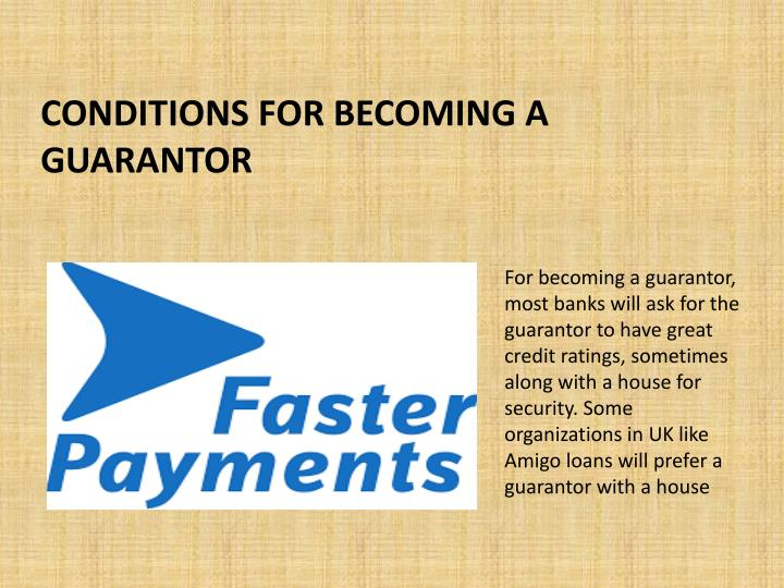 For becoming a guarantor, most banks will ask for the guarantor to have great credit ratings, sometimes along with a house for security. Some organizations in UK like Amigo loans will prefer a guarantor with a house