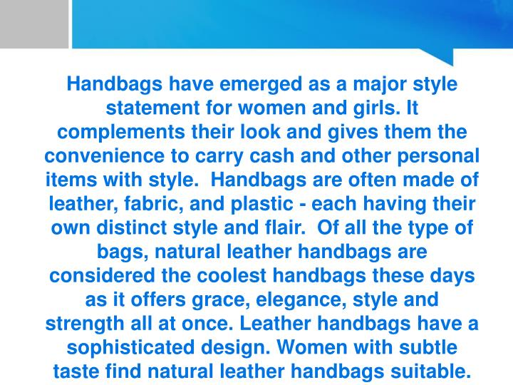 Handbags have emerged as a major style statement for women and girls. It complements their look and gives them the convenience to carry cash and other personal items with style.  Handbags are often made of leather, fabric, and plastic - each having their own distinct style and flair.  Of all the type of bags, natural leather handbags are considered the coolest handbags these days as it offers grace, elegance, style and strength all at once. Leather handbags have a sophisticated design. Women with subtle taste find natural leather handbags suitable.