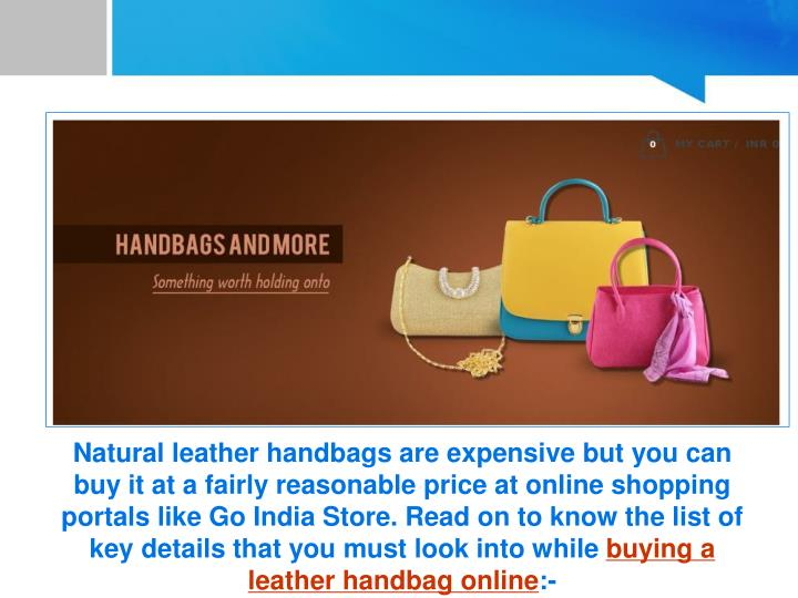 Natural leather handbags are expensive but you can buy it at a fairly reasonable price at online shopping portals like Go India Store. Read on to know the list of key details that you must look into while