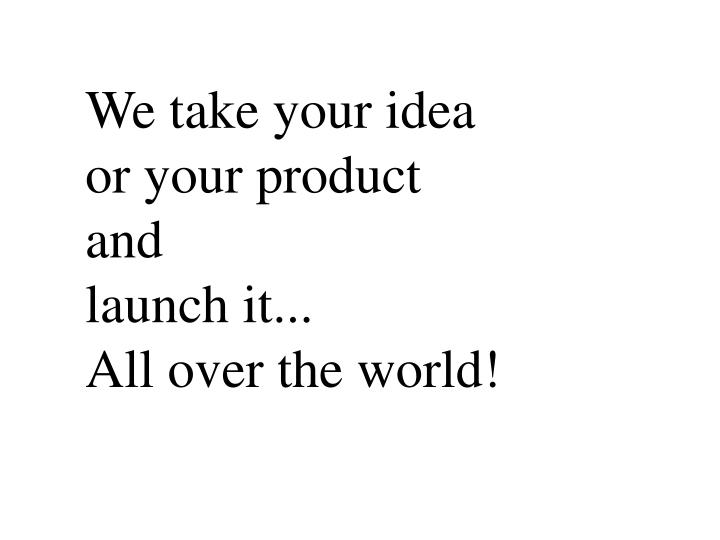 We take your idea