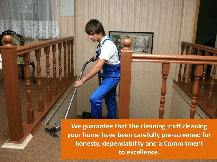 We guarantee that the cleaning staff cleaning your home have been carefully pre-screened for honesty, dependability and a Commitment