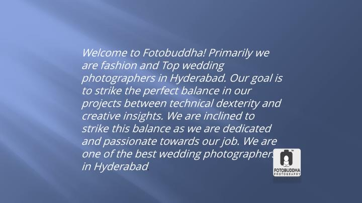 Welcome to Fotobuddha! Primarily we are fashion and Top wedding photographers in Hyderabad. Our goal is to strike the perfect balance in our projects between technical dexterity and creative insights. We are inclined to strike this balance as we are dedicated and passionate towards our job. We are one of the best wedding photographers in Hyderabad