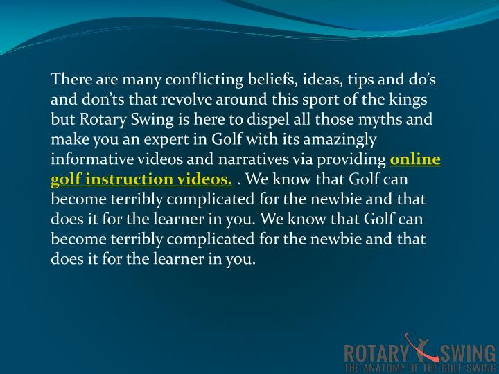 There are many conflicting beliefs, ideas, tips and do's and don'ts that revolve around this sport of the kings but Rotary Swing is here to dispel all those myths and make you an expert in Golf with its amazingly informative videos and narratives via providing
