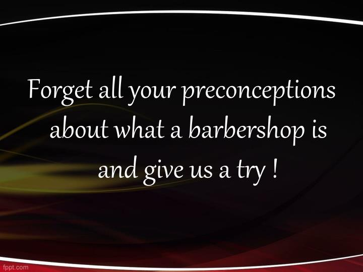 Forget all your preconceptions about what a barbershop is and give us a try !