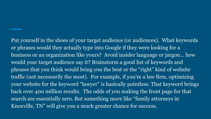 """Put yourself in the shoes of your target audience (or audiences).  What keywords or phrases would they actually type into Google if they were looking for a business or an organization like yours?  Avoid insider language or jargon… how would your target audience say it? Brainstorm a good list of keywords and phrases that you think would bring you the best or the """"right"""" kind of website traffic (not necessarily the most).  For example, if you're a law firm, optimizing your website for the keyword """"lawyer"""" is basically pointless. That keyword brings back over 400 million results.  The odds of you making the front page for that search are essentially zero. But something more like """"family attorneys in Knoxville, TN"""" will give you a much greater chance for success."""