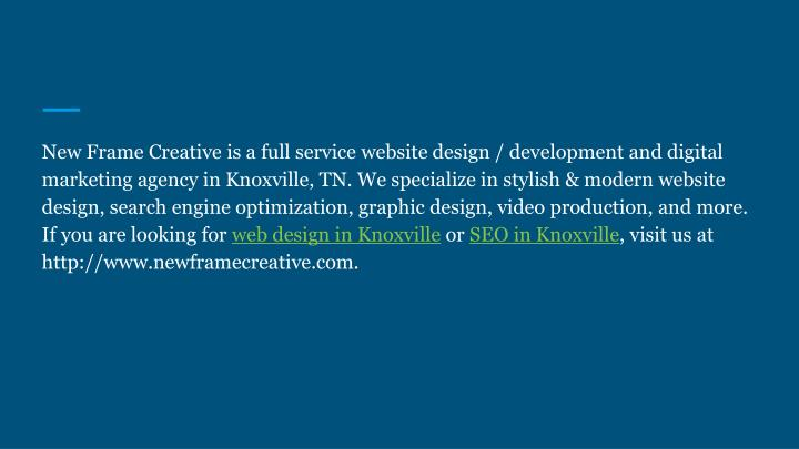 New Frame Creative is a full service website design / development and digital marketing agency in Knoxville, TN. We specialize in stylish & modern website design, search engine optimization, graphic design, video production, and more. If you are looking for