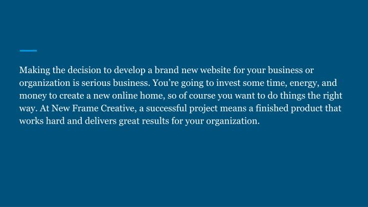Making the decision to develop a brand new website for your business or organization is serious business. You're going to invest some time, energy, and money to create a new online home, so of course you want to do things the right way. At New Frame Creative, a successful project means a finished product that works hard and delivers great results for your organization.
